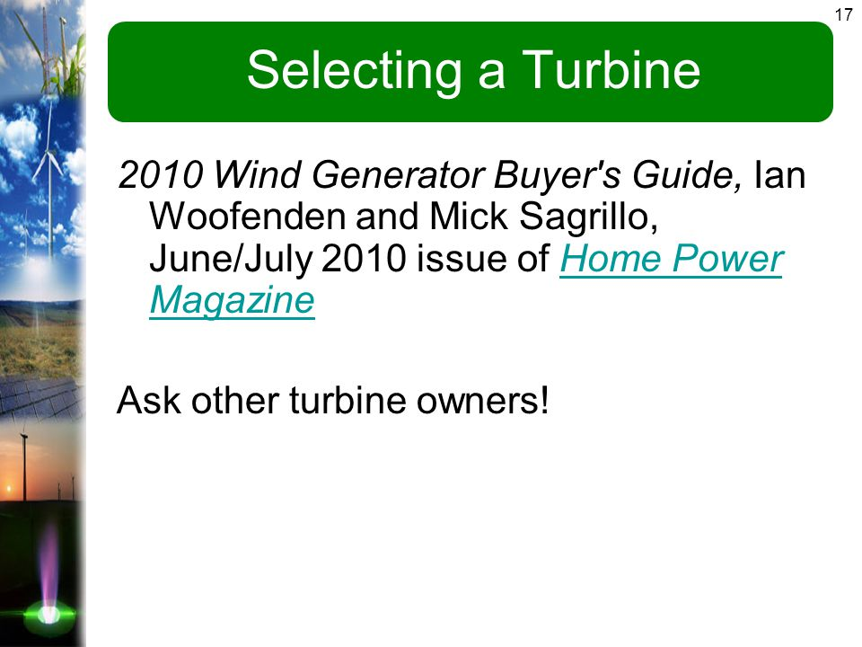 17 Selecting a Turbine 2010 Wind Generator Buyer s Guide, Ian Woofenden and Mick Sagrillo, June/July 2010 issue of Home Power MagazineHome Power Magazine Ask other turbine owners!