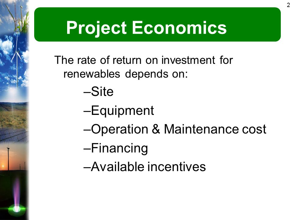 2 Project Economics The rate of return on investment for renewables depends on: –Site –Equipment –Operation & Maintenance cost –Financing –Available incentives