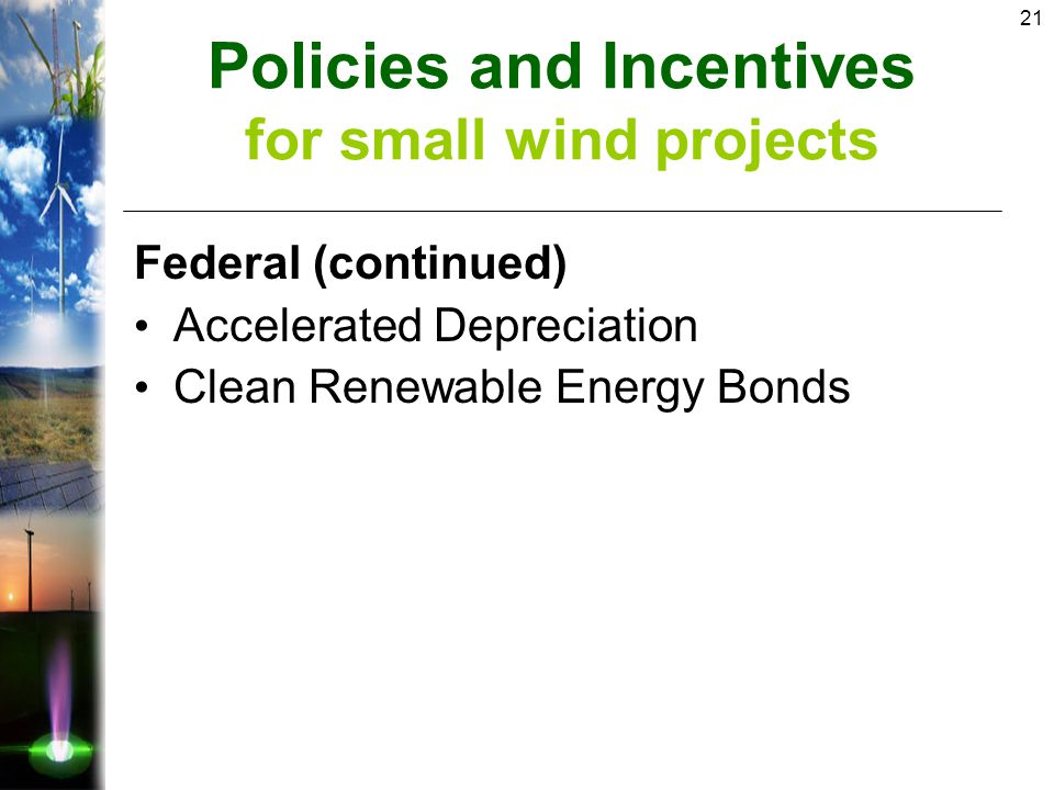 21 Federal (continued) Accelerated Depreciation Clean Renewable Energy Bonds Policies and Incentives for small wind projects