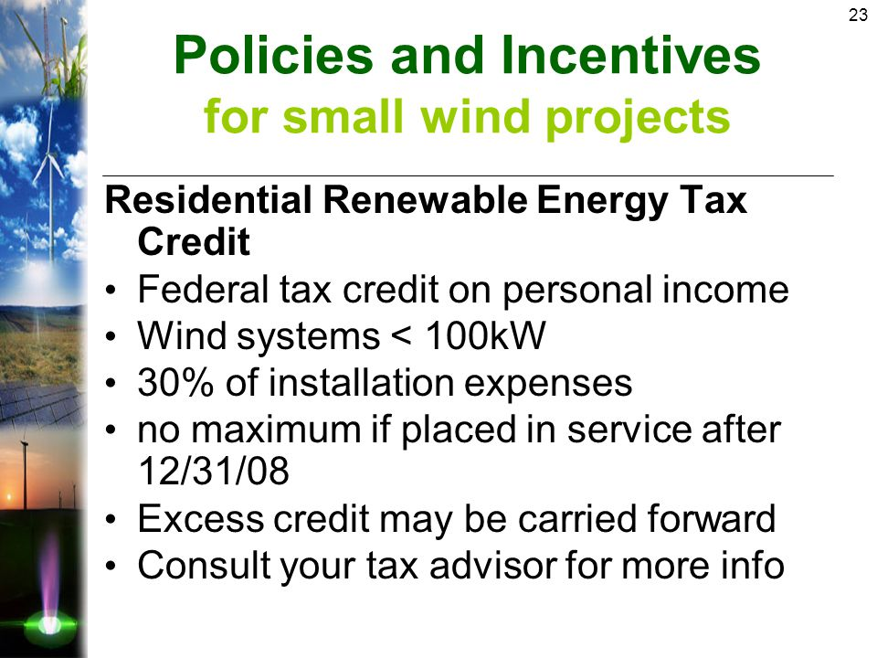 23 Residential Renewable Energy Tax Credit Federal tax credit on personal income Wind systems < 100kW 30% of installation expenses no maximum if placed in service after 12/31/08 Excess credit may be carried forward Consult your tax advisor for more info Policies and Incentives for small wind projects
