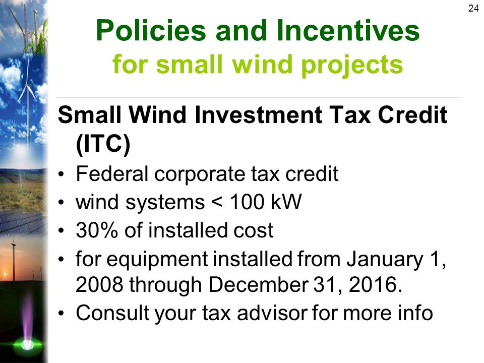24 Small Wind Investment Tax Credit (ITC) Federal corporate tax credit wind systems < 100 kW 30% of installed cost for equipment installed from January 1, 2008 through December 31, 2016.