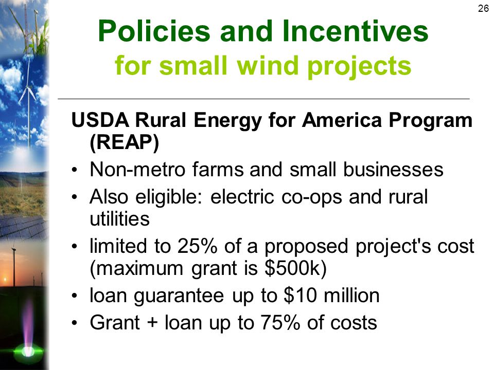 26 USDA Rural Energy for America Program (REAP) Non-metro farms and small businesses Also eligible: electric co-ops and rural utilities limited to 25% of a proposed project s cost (maximum grant is $500k) loan guarantee up to $10 million Grant + loan up to 75% of costs Policies and Incentives for small wind projects