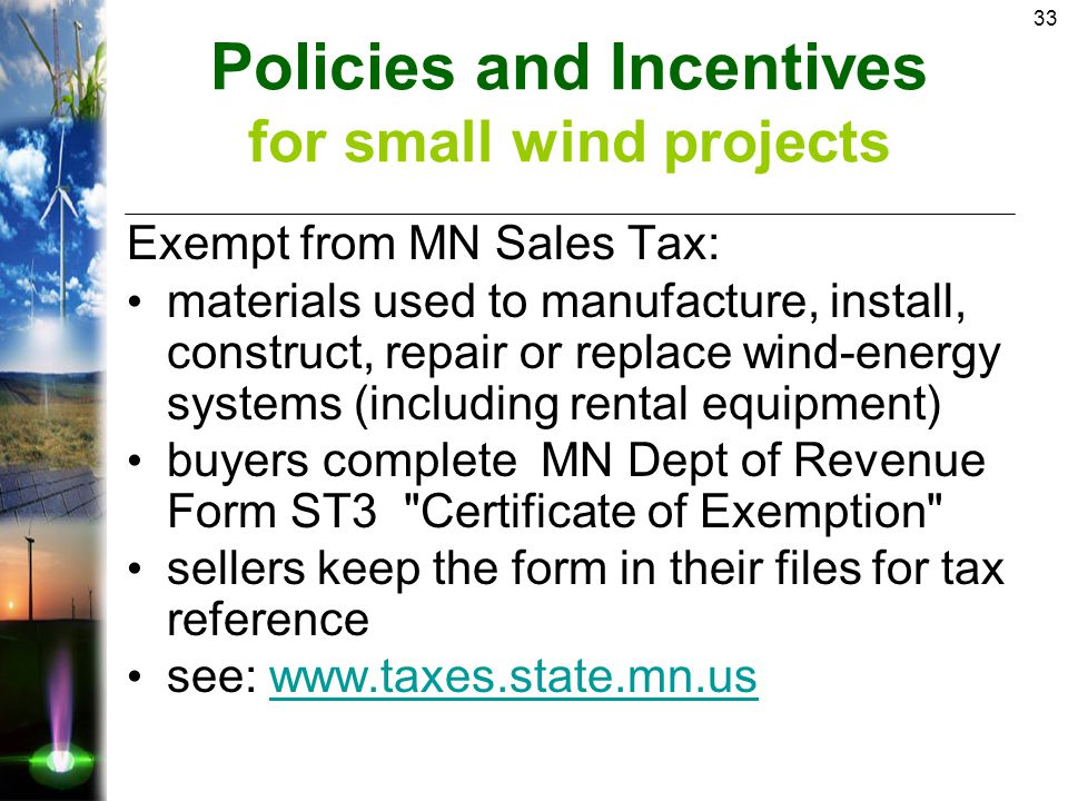33 Exempt from MN Sales Tax: materials used to manufacture, install, construct, repair or replace wind-energy systems (including rental equipment) buyers complete MN Dept of Revenue Form ST3 Certificate of Exemption sellers keep the form in their files for tax reference see: www.taxes.state.mn.uswww.taxes.state.mn.us Policies and Incentives for small wind projects