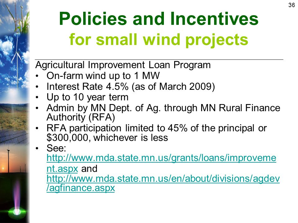 36 Agricultural Improvement Loan Program On-farm wind up to 1 MW Interest Rate 4.5% (as of March 2009) Up to 10 year term Admin by MN Dept.