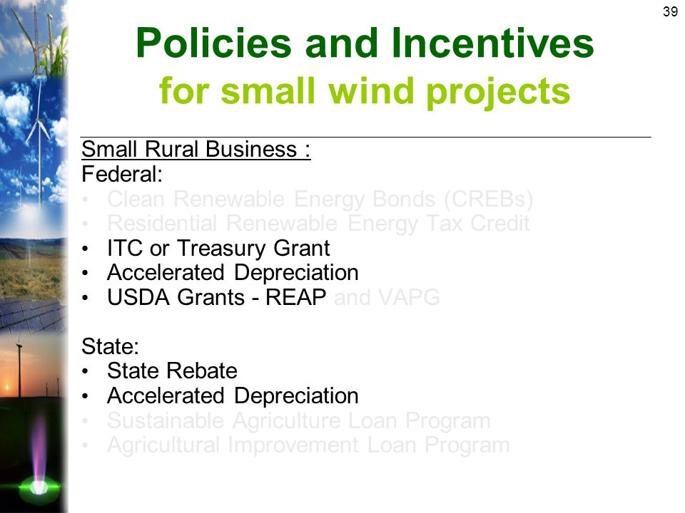 39 Small Rural Business : Federal: Clean Renewable Energy Bonds (CREBs) Residential Renewable Energy Tax Credit ITC or Treasury Grant Accelerated Depreciation USDA Grants - REAP and VAPG State: State Rebate Accelerated Depreciation Sustainable Agriculture Loan Program Agricultural Improvement Loan Program Policies and Incentives for small wind projects