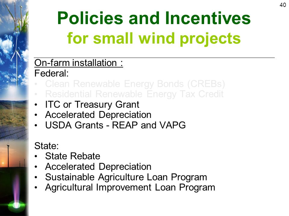 40 On-farm installation : Federal: Clean Renewable Energy Bonds (CREBs) Residential Renewable Energy Tax Credit ITC or Treasury Grant Accelerated Depreciation USDA Grants - REAP and VAPG State: State Rebate Accelerated Depreciation Sustainable Agriculture Loan Program Agricultural Improvement Loan Program Policies and Incentives for small wind projects