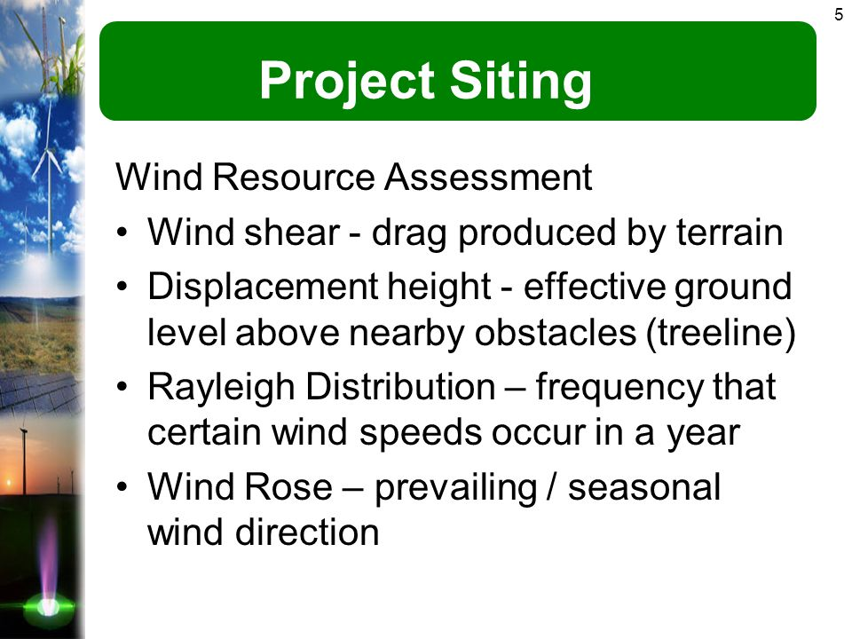 5 Project Siting Wind Resource Assessment Wind shear - drag produced by terrain Displacement height - effective ground level above nearby obstacles (treeline) Rayleigh Distribution – frequency that certain wind speeds occur in a year Wind Rose – prevailing / seasonal wind direction