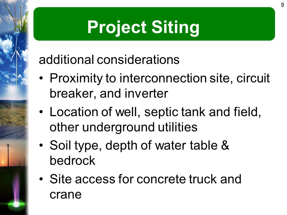 9 Project Siting additional considerations Proximity to interconnection site, circuit breaker, and inverter Location of well, septic tank and field, other underground utilities Soil type, depth of water table & bedrock Site access for concrete truck and crane