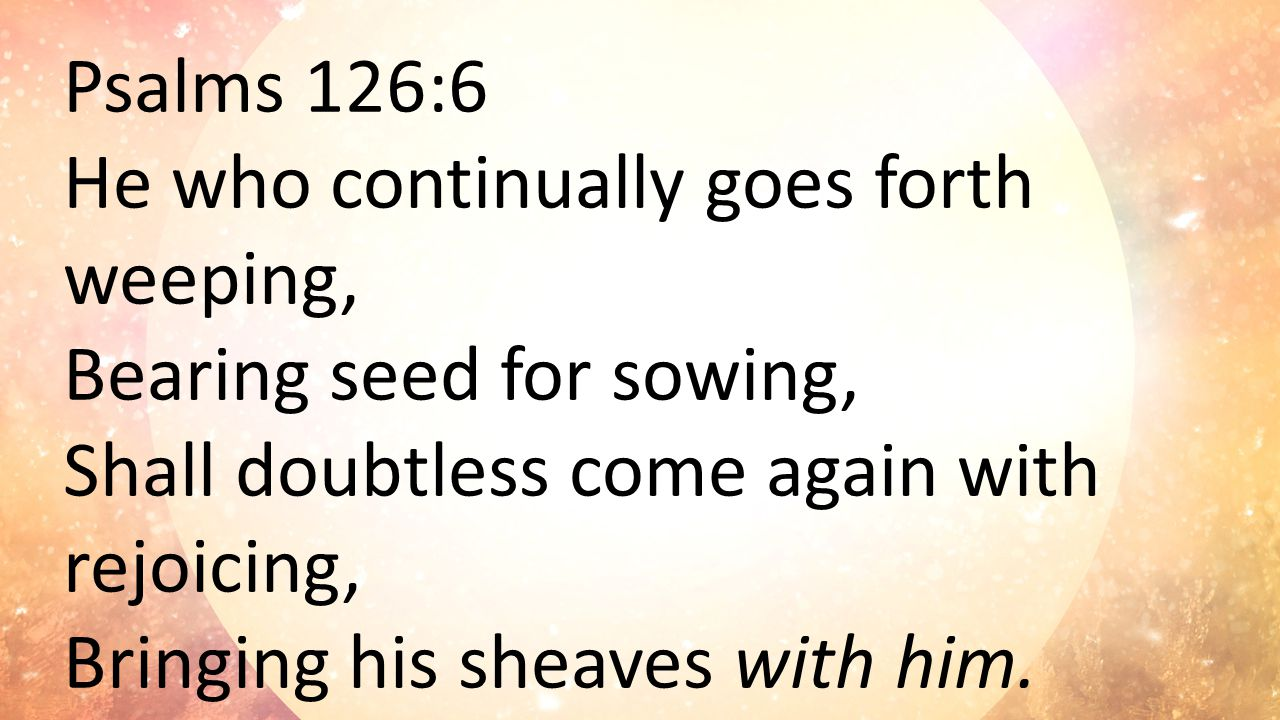 Psalms 126:6 He who continually goes forth weeping, Bearing seed for sowing, Shall doubtless come again with rejoicing, Bringing his sheaves with him.