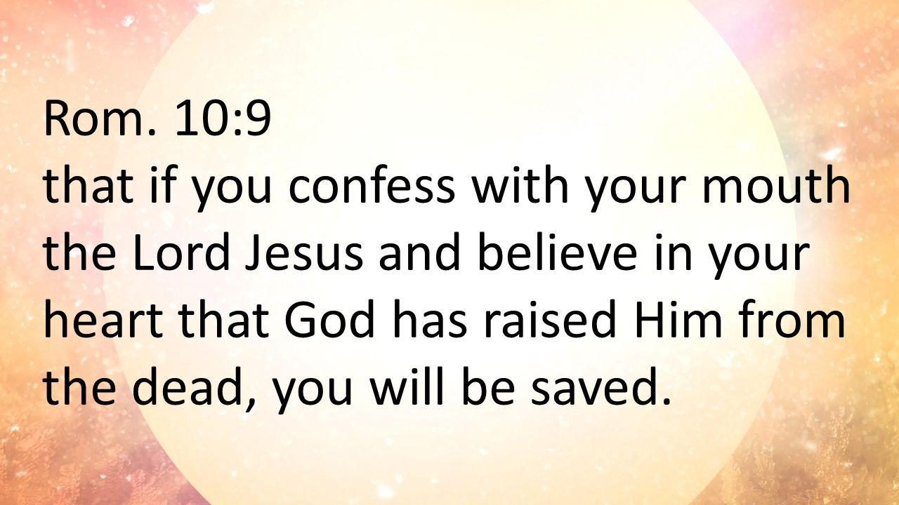 Rom. 10:9 that if you confess with your mouth the Lord Jesus and believe in your heart that God has raised Him from the dead, you will be saved.