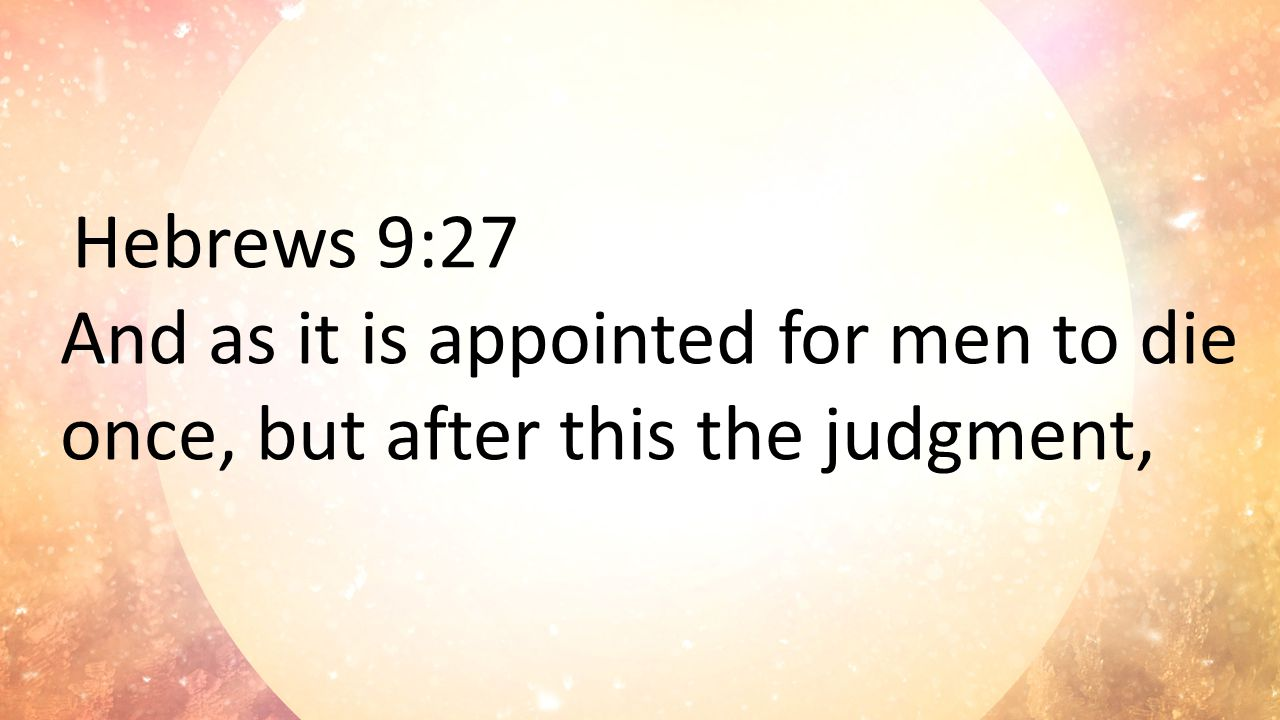 Hebrews 9:27 And as it is appointed for men to die once, but after this the judgment,