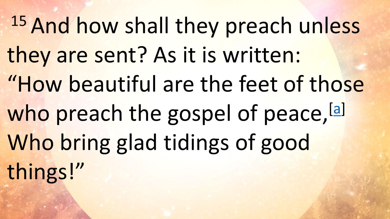 15 And how shall they preach unless they are sent.