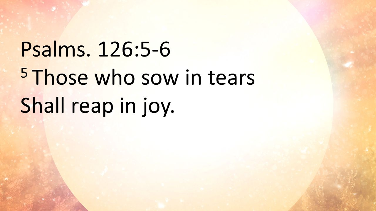 6 He who continually goes forth weeping, Bearing seed for sowing, Shall doubtless come again with rejoicing, Bringing his sheaves with him.
