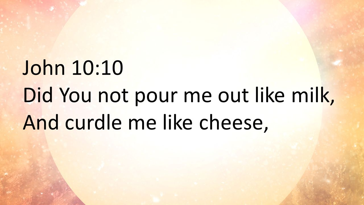 John 10:10 Did You not pour me out like milk, And curdle me like cheese,
