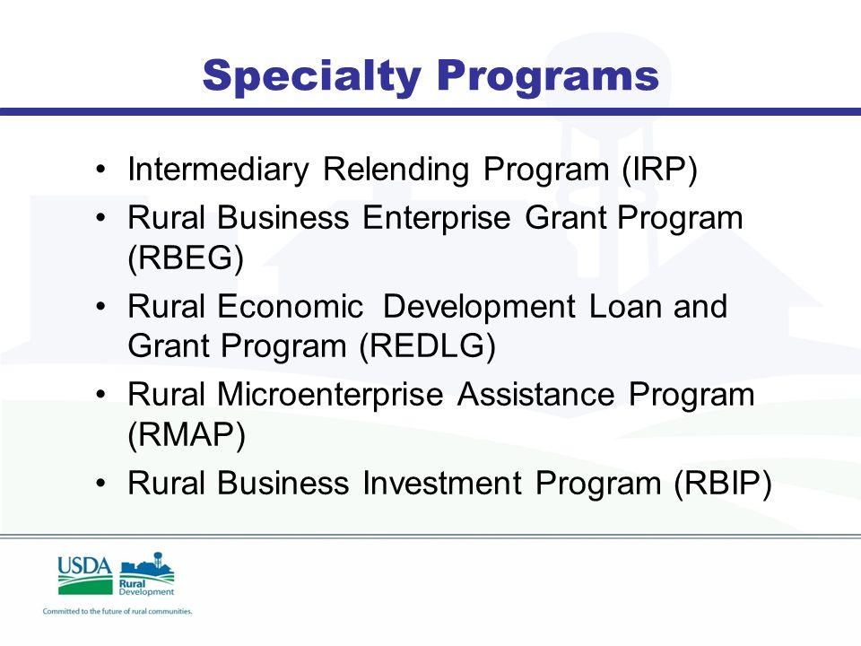 Specialty Programs Intermediary Relending Program (IRP) Rural Business Enterprise Grant Program (RBEG) Rural Economic Development Loan and Grant Program (REDLG) Rural Microenterprise Assistance Program (RMAP) Rural Business Investment Program (RBIP)