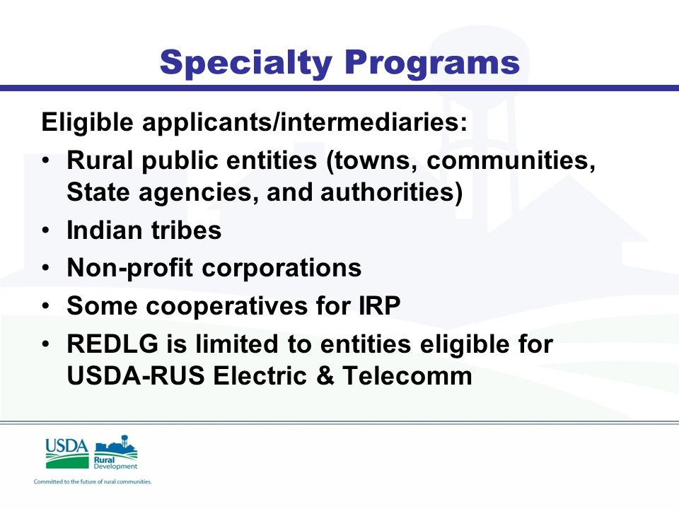 Specialty Programs Eligible applicants/intermediaries: Rural public entities (towns, communities, State agencies, and authorities) Indian tribes Non-profit corporations Some cooperatives for IRP REDLG is limited to entities eligible for USDA-RUS Electric & Telecomm
