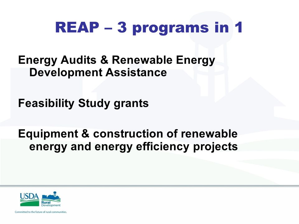 REAP – 3 programs in 1 Energy Audits & Renewable Energy Development Assistance Feasibility Study grants Equipment & construction of renewable energy and energy efficiency projects
