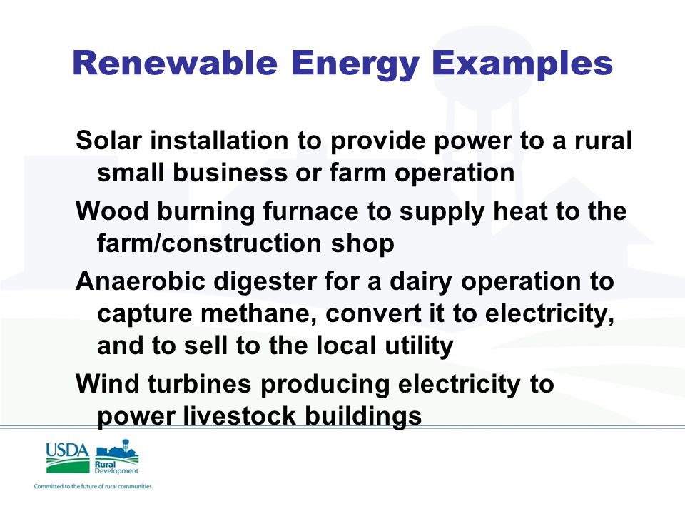 Renewable Energy Examples Solar installation to provide power to a rural small business or farm operation Wood burning furnace to supply heat to the farm/construction shop Anaerobic digester for a dairy operation to capture methane, convert it to electricity, and to sell to the local utility Wind turbines producing electricity to power livestock buildings