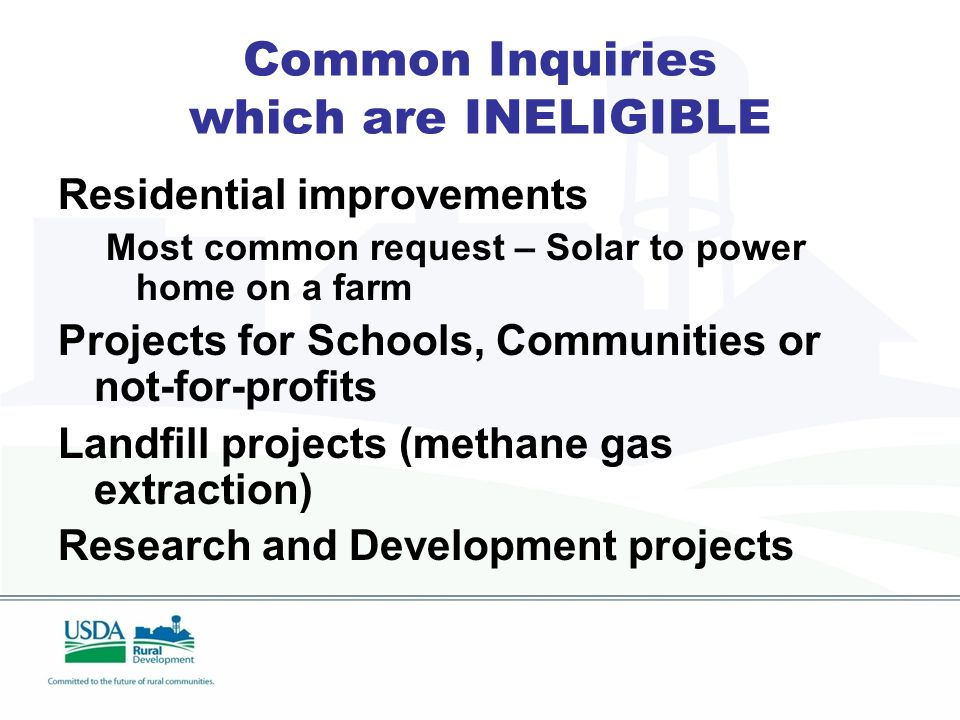Common Inquiries which are INELIGIBLE Residential improvements Most common request – Solar to power home on a farm Projects for Schools, Communities or not-for-profits Landfill projects (methane gas extraction) Research and Development projects
