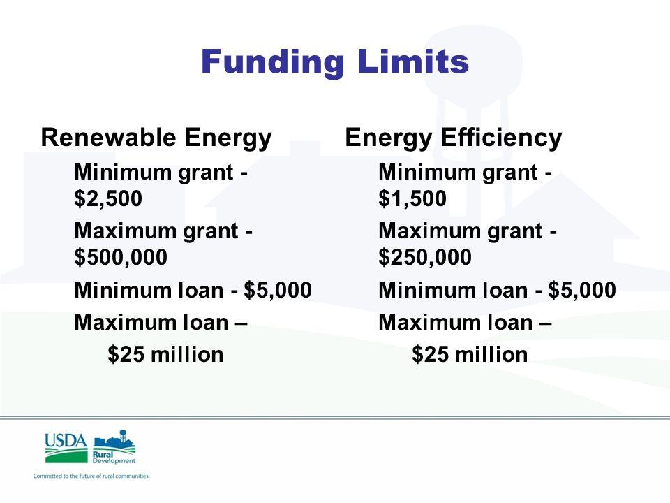 Funding Limits Renewable Energy Minimum grant - $2,500 Maximum grant - $500,000 Minimum loan - $5,000 Maximum loan – $25 million Energy Efficiency Minimum grant - $1,500 Maximum grant - $250,000 Minimum loan - $5,000 Maximum loan – $25 million