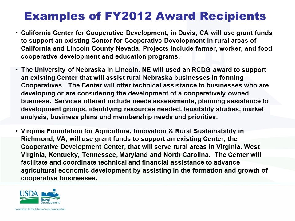 Examples of FY2012 Award Recipients California Center for Cooperative Development, in Davis, CA will use grant funds to support an existing Center for Cooperative Development in rural areas of California and Lincoln County Nevada.