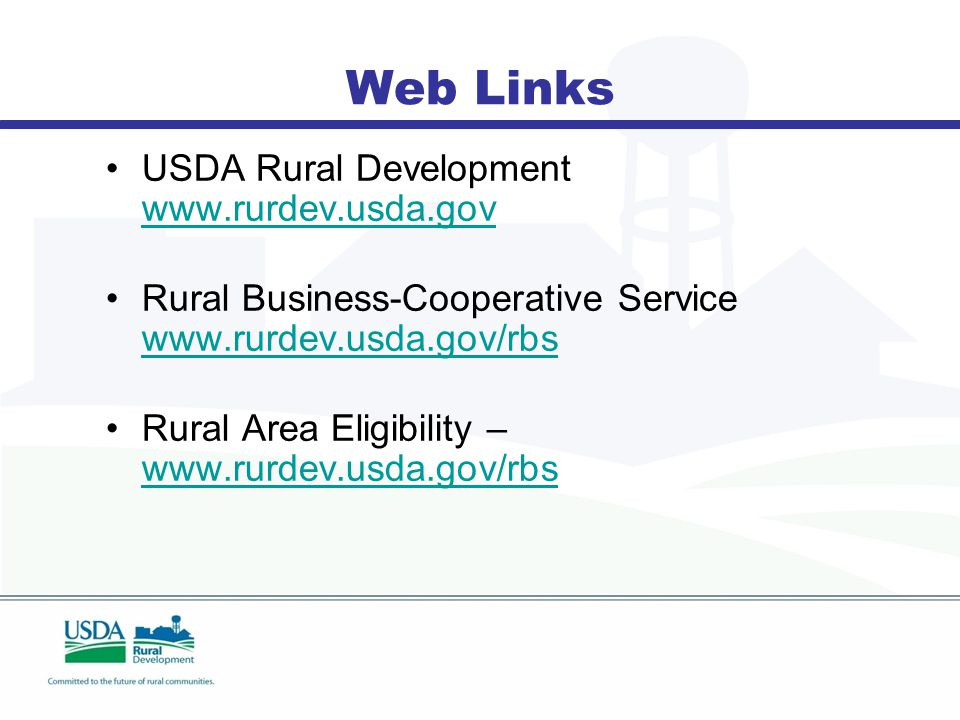 Web Links USDA Rural Development www.rurdev.usda.gov www.rurdev.usda.gov Rural Business-Cooperative Service www.rurdev.usda.gov/rbs www.rurdev.usda.gov/rbs Rural Area Eligibility – www.rurdev.usda.gov/rbs www.rurdev.usda.gov/rbs