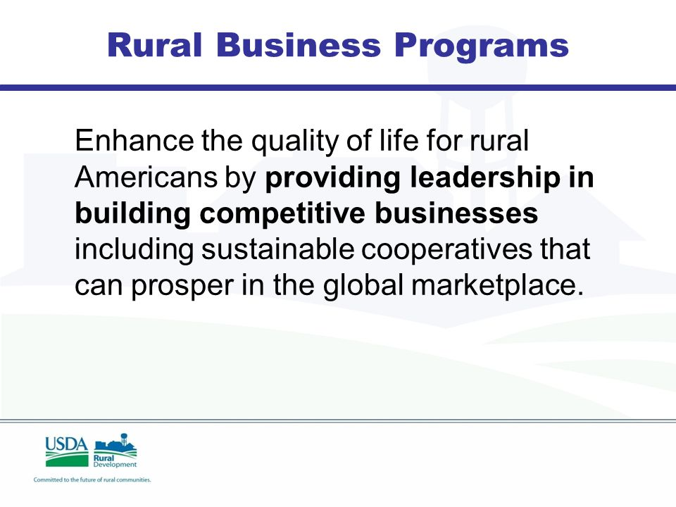 Rural Business Programs Enhance the quality of life for rural Americans by providing leadership in building competitive businesses including sustainable cooperatives that can prosper in the global marketplace.