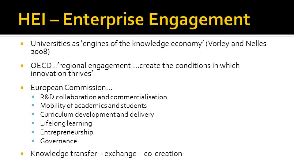  Universities as 'engines of the knowledge economy' (Vorley and Nelles 2008)  OECD..'regional engagement …create the conditions in which innovation thrives'  European Commission…  R&D collaboration and commercialisation  Mobility of academics and students  Curriculum development and delivery  Lifelong learning  Entrepreneurship  Governance  Knowledge transfer – exchange – co-creation