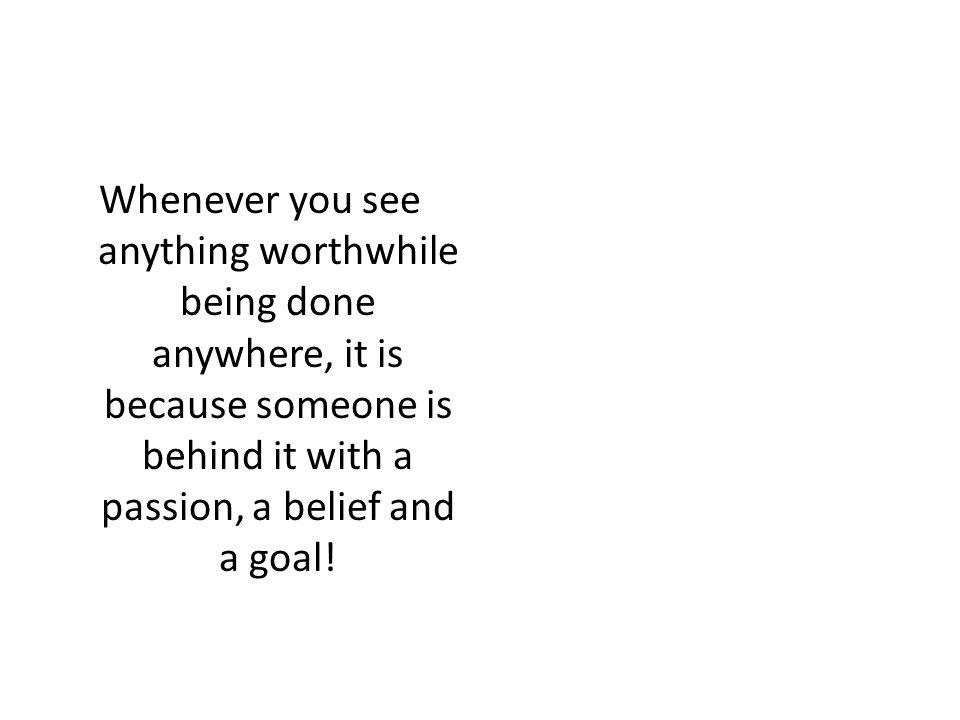 Whenever you see anything worthwhile being done anywhere, it is because someone is behind it with a passion, a belief and a goal!