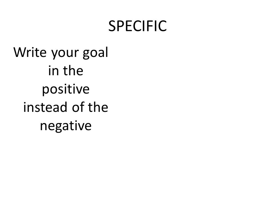 SPECIFIC Write your goal in the positive instead of the negative