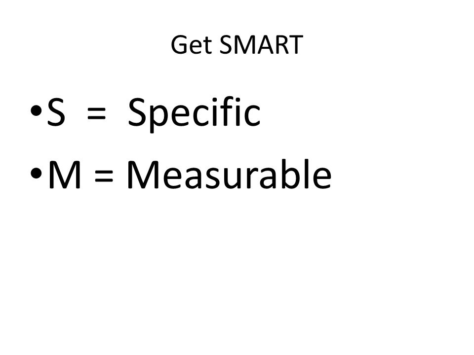 Get SMART S = Specific M = Measurable