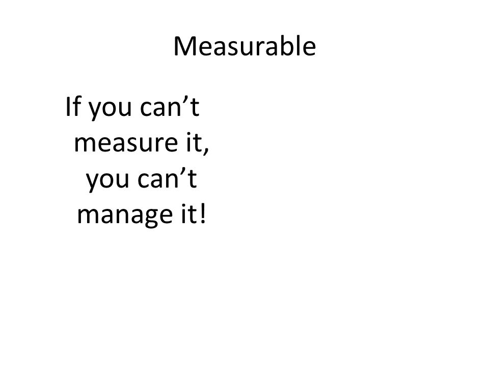 Measurable If you can't measure it, you can't manage it!