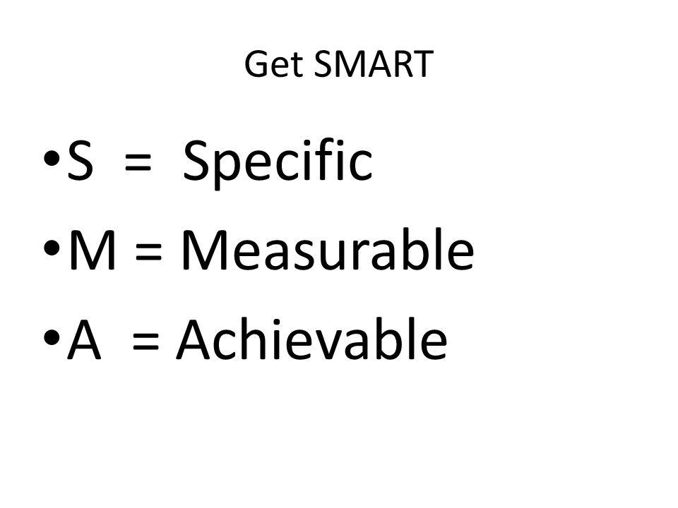 Get SMART S = Specific M = Measurable A = Achievable