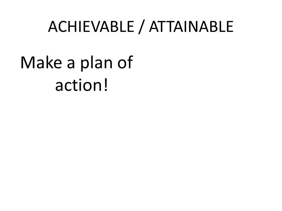 ACHIEVABLE / ATTAINABLE Make a plan of action!