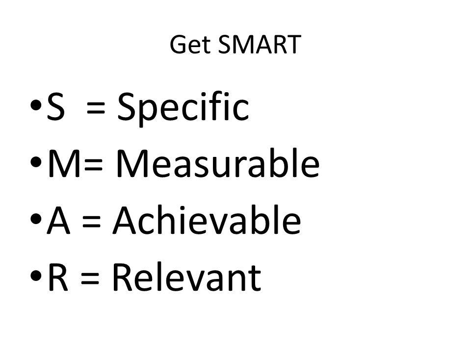Get SMART S = Specific M= Measurable A = Achievable R = Relevant