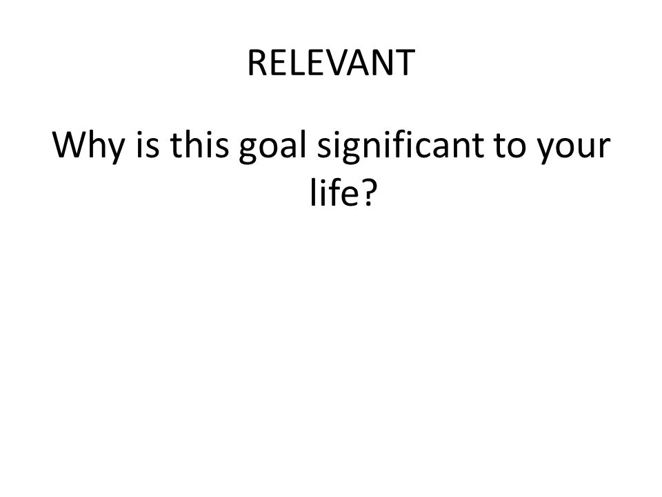 RELEVANT Why is this goal significant to your life?