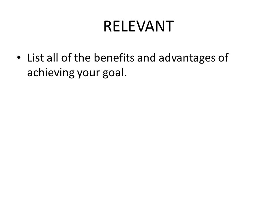 RELEVANT List all of the benefits and advantages of achieving your goal.