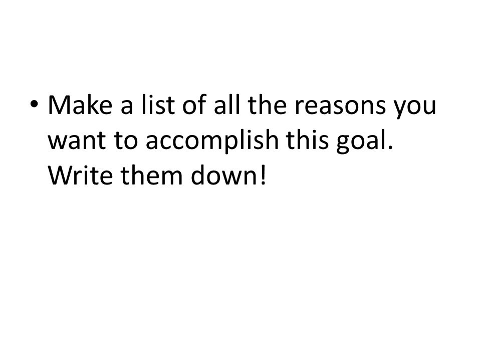 Make a list of all the reasons you want to accomplish this goal. Write them down!