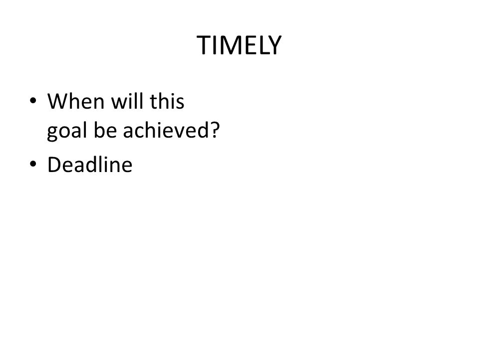 TIMELY When will this goal be achieved? Deadline