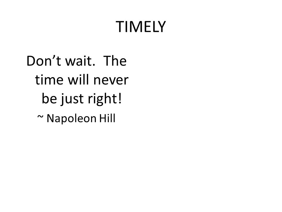 TIMELY Don't wait. The time will never be just right! ~ Napoleon Hill