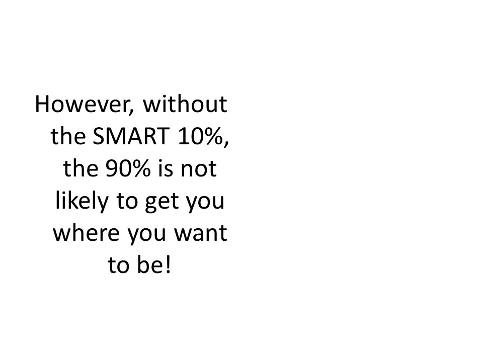 However, without the SMART 10%, the 90% is not likely to get you where you want to be!