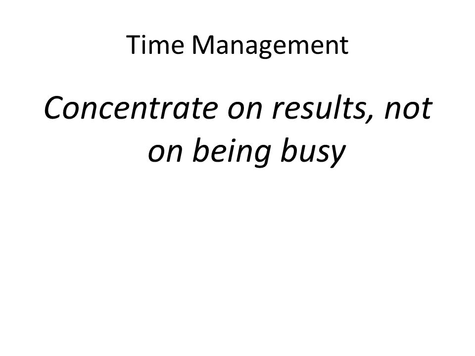 Time Management Concentrate on results, not on being busy