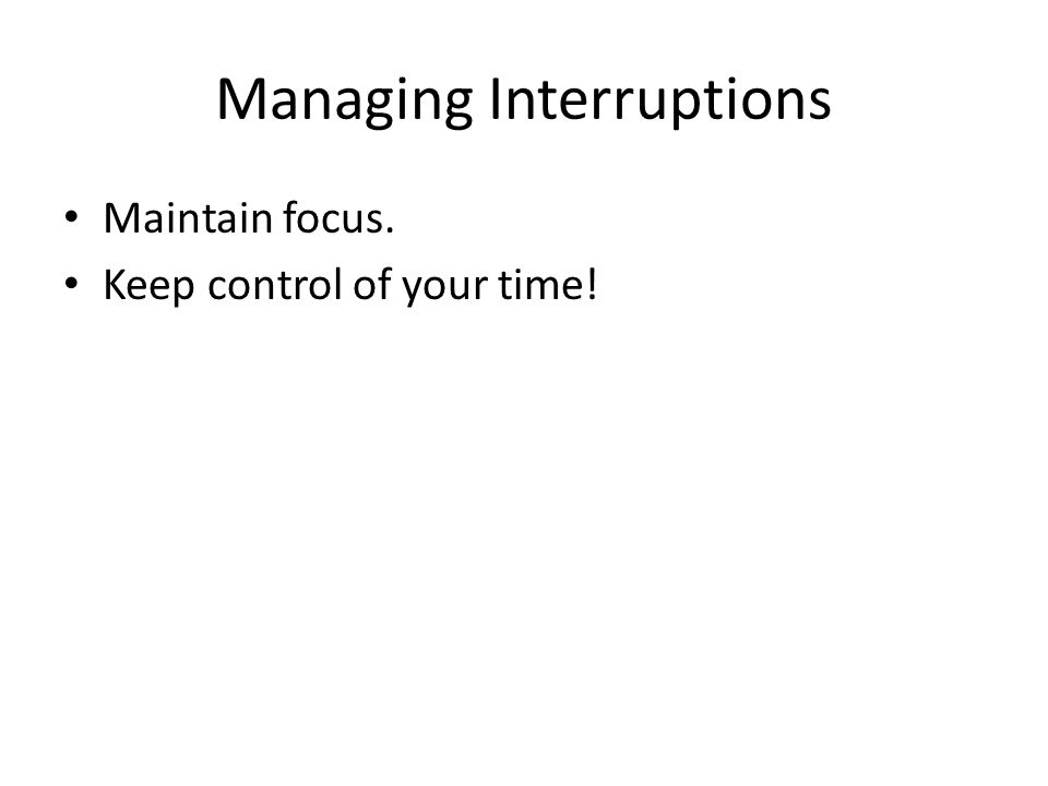 Managing Interruptions Maintain focus. Keep control of your time!