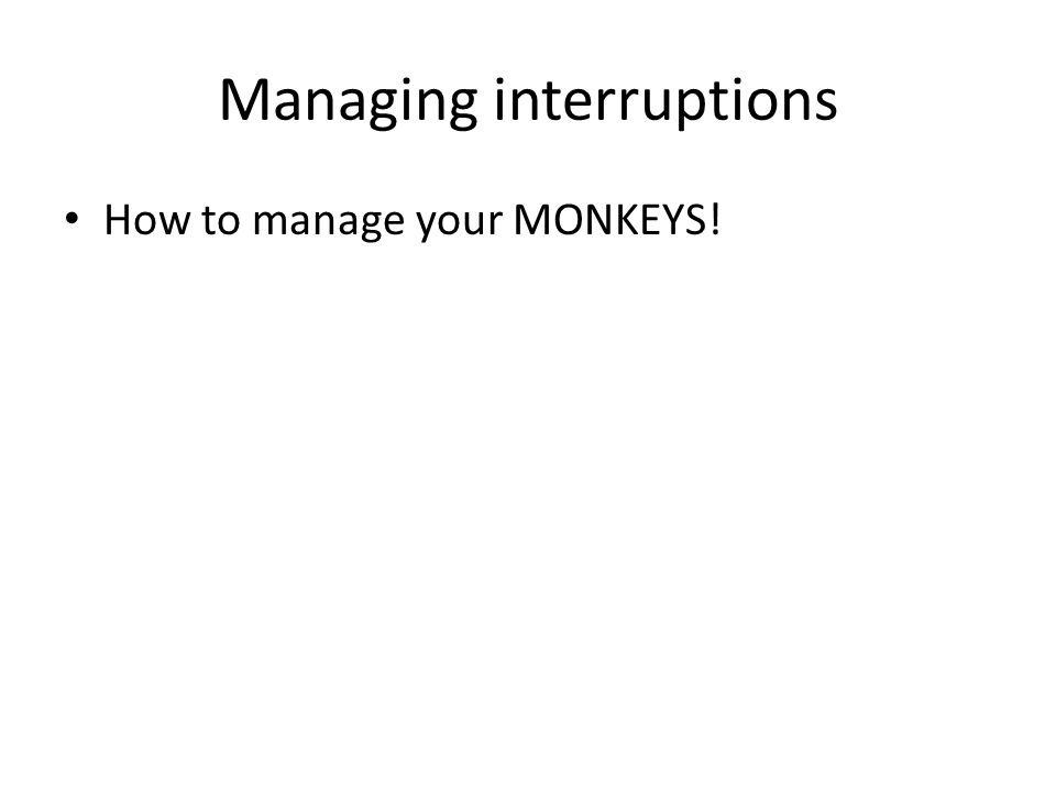 Managing interruptions How to manage your MONKEYS!