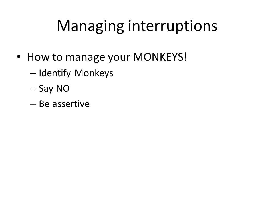 Managing interruptions How to manage your MONKEYS! – Identify Monkeys – Say NO – Be assertive