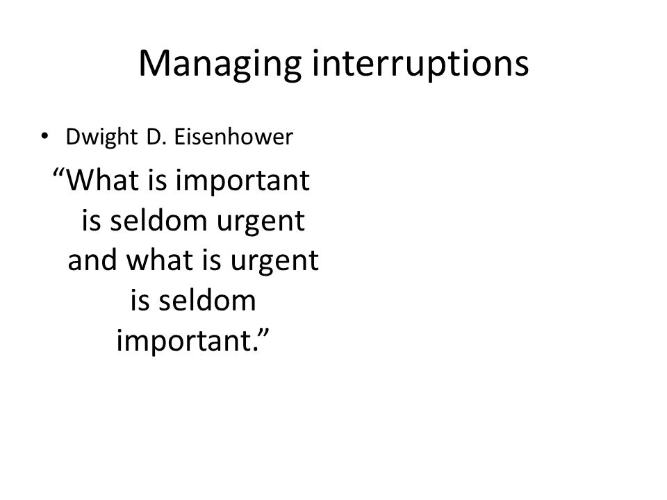 "Managing interruptions Dwight D. Eisenhower ""What is important is seldom urgent and what is urgent is seldom important."""