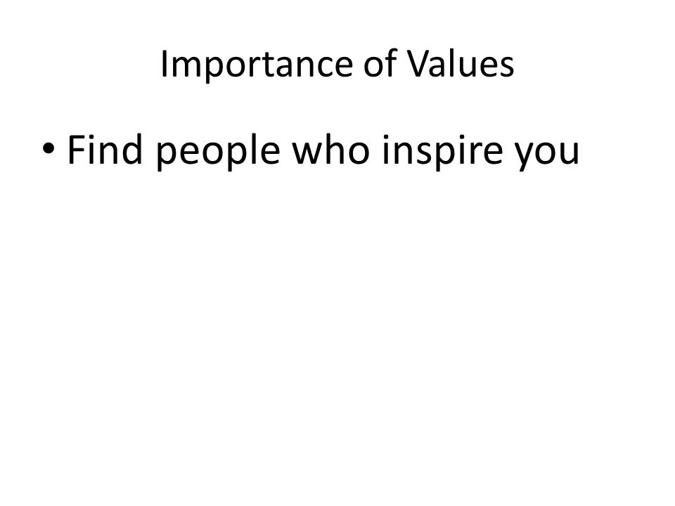 Importance of Values Find people who inspire you
