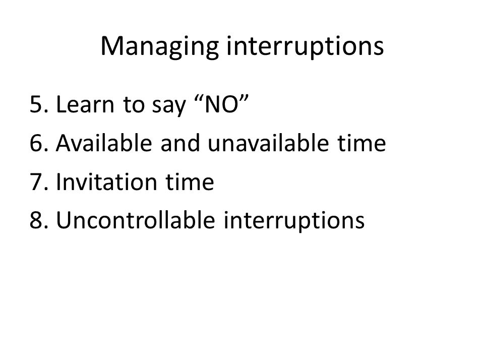 Managing interruptions 5. Learn to say NO 6. Available and unavailable time 7.