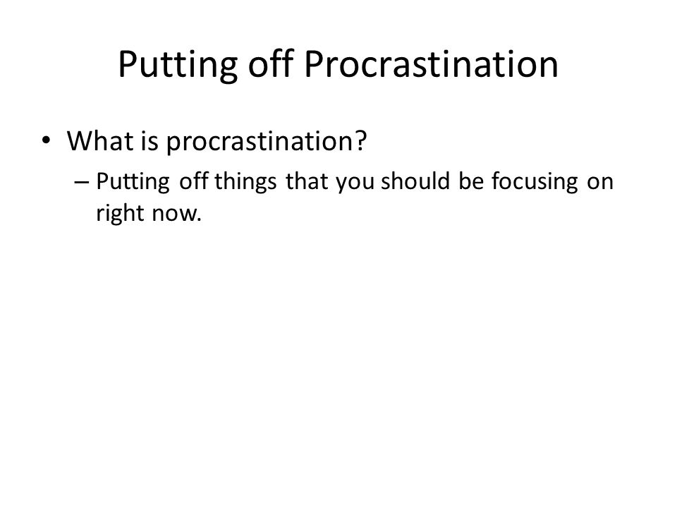 Putting off Procrastination What is procrastination? – Putting off things that you should be focusing on right now.