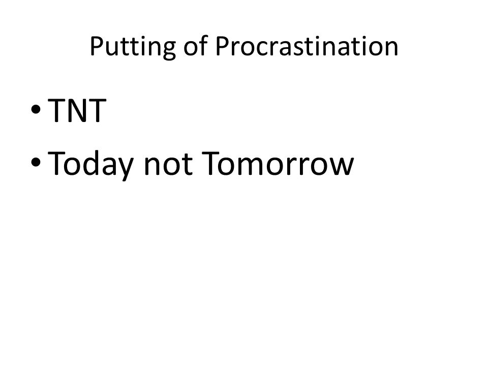 Putting of Procrastination TNT Today not Tomorrow